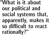 What is it about our political and social systems that, apparently, makes it so difficult to react rationally?