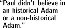 Paul didn't believe in an historical Adam or a non-historical Adam.