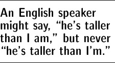 "An English speaker might say, ""he's taller than I am,"" but never ""he's taller than I'm."""